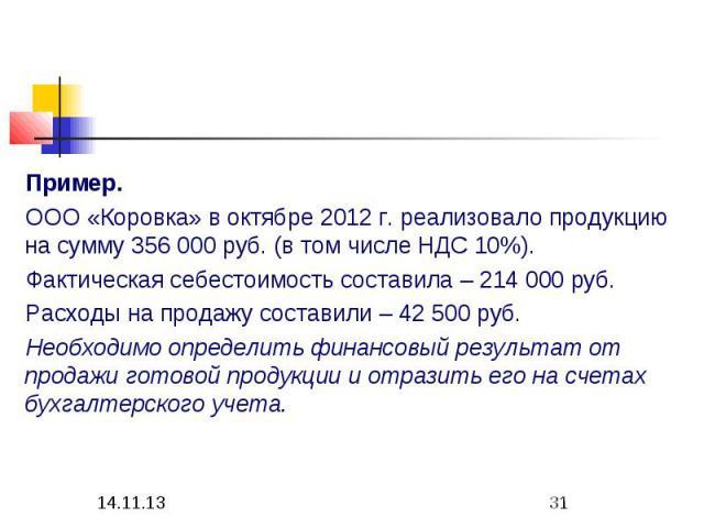 Пример. ООО «Коровка» в октябре 2012 г. реализовало продукцию на сумму 356 000 руб. (в том числе НДС 10%). Фактическая себестоимость составила – 214 000 руб. Расходы на продажу составили – 42 500 руб. Необходимо определить финансовый результат от пр…