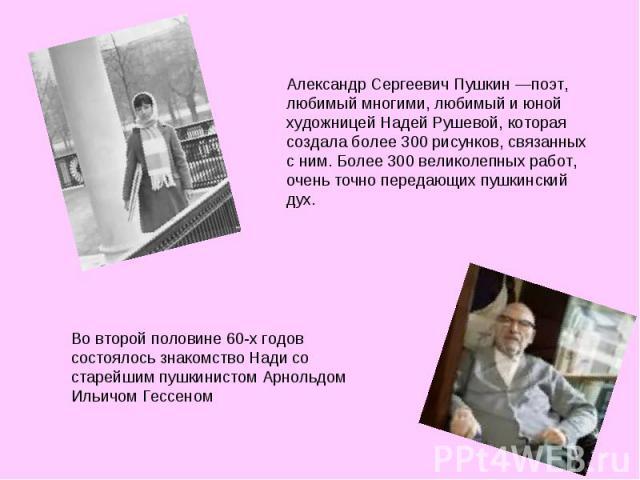 Александр Сергеевич Пушкин —поэт, любимый многими, любимый и юной художницей Надей Рушевой, которая создала более 300 рисунков, связанных с ним. Более 300 великолепных работ, очень точно передающих пушкинский дух. Во второй половине 60-х годов состо…