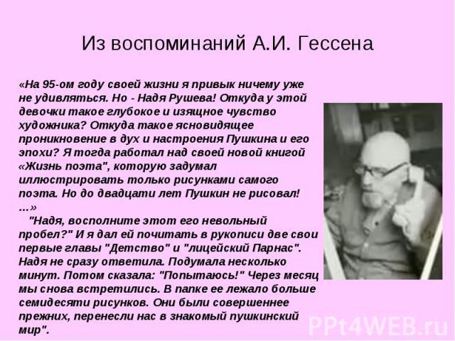 Из воспоминаний А.И. Гессена «На 95-ом году своей жизни я привык ничему уже не удивляться. Но - Надя Рушева! Откуда у этой девочки такое глубокое и изящное чувство художника? Откуда такое ясновидящее проникновение в дух и настроения Пушкина и его эп…