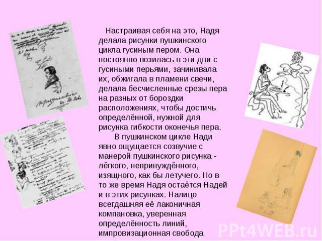 Настраивая себя на это, Надя делала рисунки пушкинского цикла гусиным пером. Она постоянно возилась в эти дни с гусиными перьями, зачинивала их, обжигала в пламени свечи, делала бесчисленные срезы пера на разных от бороздки расположениях, чтобы дост…