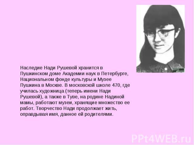 Наследие Нади Рушевой хранится в Пушкинском доме Академии наук в Петербурге, Национальном фонде культуры и Музее Пушкина в Москве. В московской школе 470, где училась художница (теперь имени Нади Рушевой), а также в Туве, на родине Надиной мамы, раб…