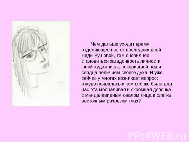Чем дальше уходит время, отделяющее нас от последних дней Нади Рушевой, тем очевиднее становиться загадочность личности юной художницы, покорившей наши сердца величием своего духа. И уже сейчас у многих возникает вопрос: откуда появилась и кем всё ж…