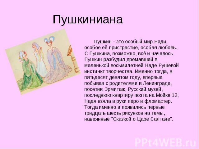 Пушкиниана Пушкин - это особый мир Нади, особое её пристрастие, особая любовь. С Пушкина, возможно, всё и началось. Пушкин разбудил дремавший в маленькой восьмилетней Наде Рушевой инстинкт творчества. Именно тогда, в пятьдесят девятом году, впервые …