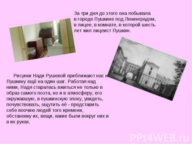 За три дня до этого она побывала в городе Пушкине под Ленинградом, в лицее, в комнате, в которой шесть лет жил лицеист Пушкин. Рисунки Нади Рушевой приближают нас к Пушкину ещё на один шаг. Работая над ними, Надя старалась вжиться не только в образ …