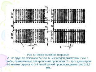 Рис. 5.Гибкое колейное покрытие: А - из брусьев сечением 7х7 см; б - из жердей д