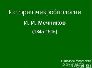 История микробиологии И. И. Мечников (1845-1916) Вакилова Маргарита ОМП- 202