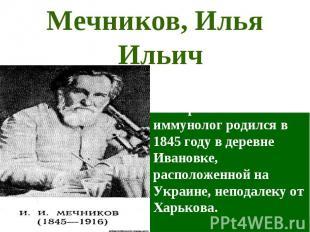 Илья Ильич Мечников – русский эмбриолог, бактериолог и иммунолог родился в 1845