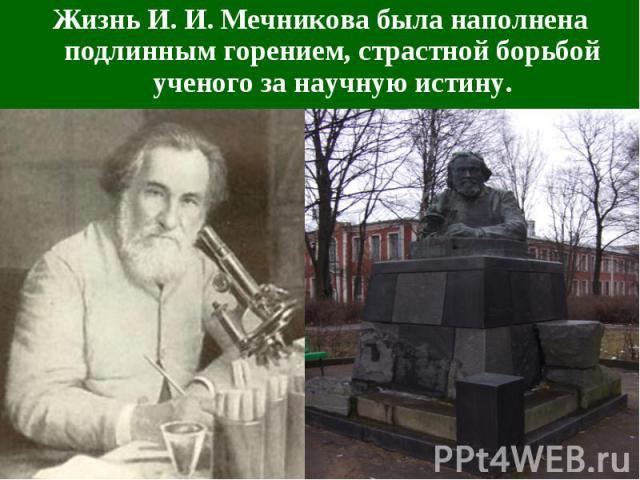 Жизнь И. И. Мечникова была наполнена подлинным горением, страстной борьбой ученого за научную истину.