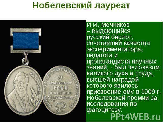 Нобелевский лауреат И.И. Мечников – выдающийся русский биолог, сочетавший качества экспериментатора, педагога и пропагандиста научных знаний, - был человеком великого духа и труда, высшей наградой которого явилось присвоение ему в 1909 г. Нобелевско…