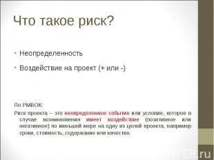 Что такое риск? Неопределенность Воздействие на проект (+ или -) По PMBOK: Риск