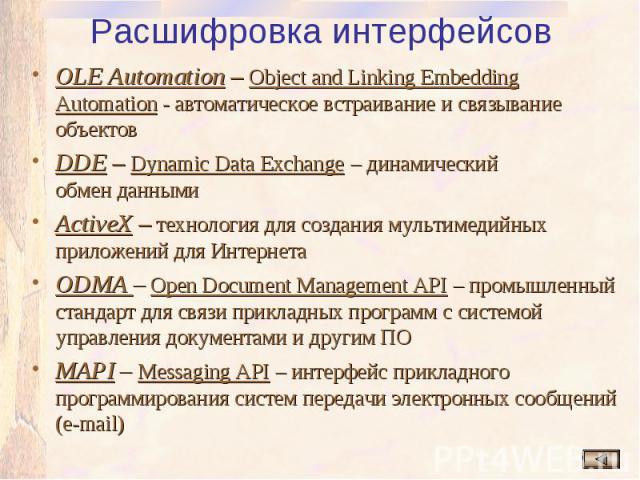 Расшифровка интерфейсов OLE Automation – Object and Linking Embedding Automation - автоматическое встраивание и связывание объектов DDE – Dynamic Data Exchange – динамический обмен данными ActiveX – технология для создания мультимедийных приложений …