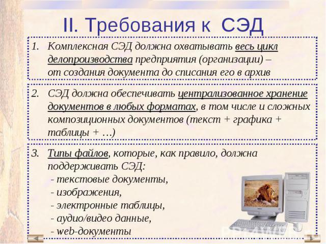 Комплексная СЭД должна охватывать весь цикл делопроизводства предприятия (организации) – от создания документа до списания его в архив СЭД должна обеспечивать централизованное хранение документов в любых форматах, в том числе и сложных композиционны…