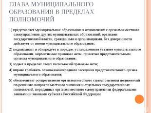 ГЛАВА МУНИЦИПАЛЬНОГО ОБРАЗОВАНИЯ В ПРЕДЕЛАХ ПОЛНОМОЧИЙ 1) представляет муниципал