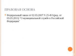 """ПРАВОВАЯ ОСНОВА Федеральный закон от 02.03.2007 N 25-ФЗ (ред. от 03.05.2011) \""""О"""