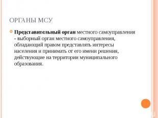 ОРГАНЫ МСУ Представительный орган местного самоуправления - выборный орган местн