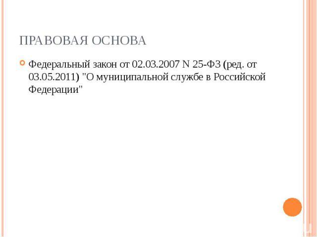 ПРАВОВАЯ ОСНОВА Федеральный закон от 02.03.2007 N 25-ФЗ (ред. от 03.05.2011) \