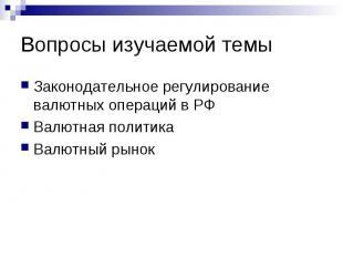 Вопросы изучаемой темы Законодательное регулирование валютных операций в РФ Валю