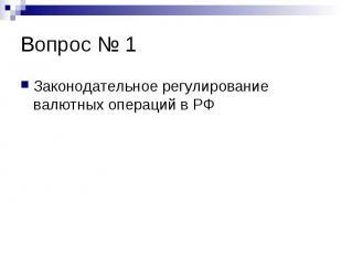 Вопрос № 1 Законодательное регулирование валютных операций в РФ
