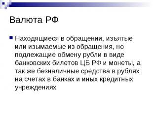 Валюта РФ Находящиеся в обращении, изъятые или изымаемые из обращения, но подлеж