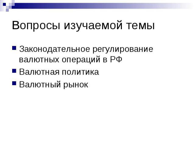 Вопросы изучаемой темы Законодательное регулирование валютных операций в РФ Валютная политика Валютный рынок