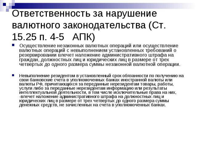 Ответственность за нарушение валютного законодательства (Ст. 15.25 п. 4-5 АПК) Осуществление незаконных валютных операций или осуществление валютных операций с невыполнением установленных требований о резервировании влечет наложение административног…
