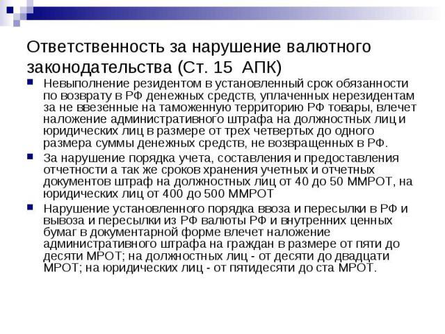 Ответственность за нарушение валютного законодательства (Ст. 15 АПК) Невыполнение резидентом в установленный срок обязанности по возврату в РФ денежных средств, уплаченных нерезидентам за не ввезенные на таможенную территорию РФ товары, влечет налож…