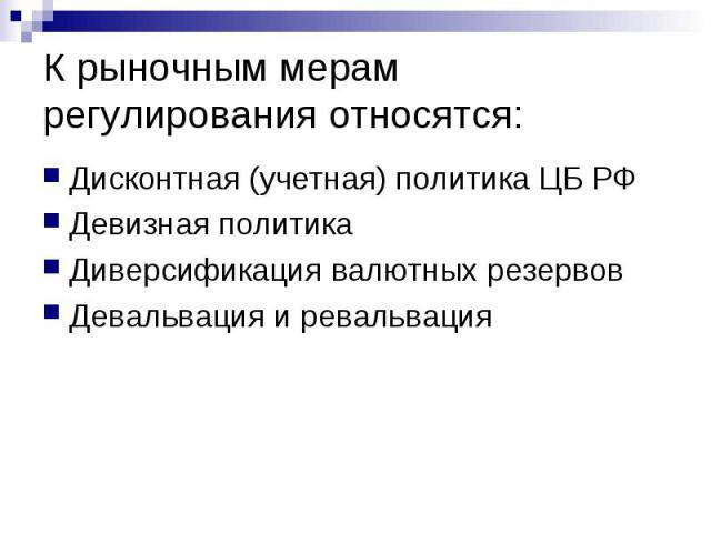 К рыночным мерам регулирования относятся: Дисконтная (учетная) политика ЦБ РФ Девизная политика Диверсификация валютных резервов Девальвация и ревальвация