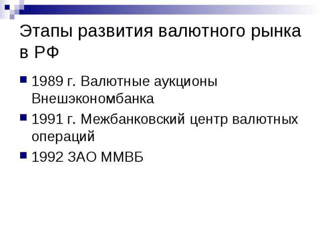 Этапы развития валютного рынка в РФ 1989 г. Валютные аукционы Внешэкономбанка 1991 г. Межбанковский центр валютных операций 1992 ЗАО ММВБ