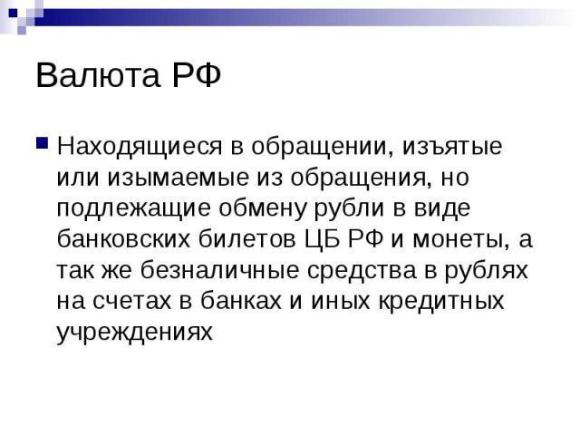 Валюта РФ Находящиеся в обращении, изъятые или изымаемые из обращения, но подлежащие обмену рубли в виде банковских билетов ЦБ РФ и монеты, а так же безналичные средства в рублях на счетах в банках и иных кредитных учреждениях