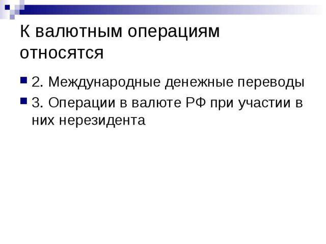 К валютным операциям относятся 2. Международные денежные переводы 3. Операции в валюте РФ при участии в них нерезидента