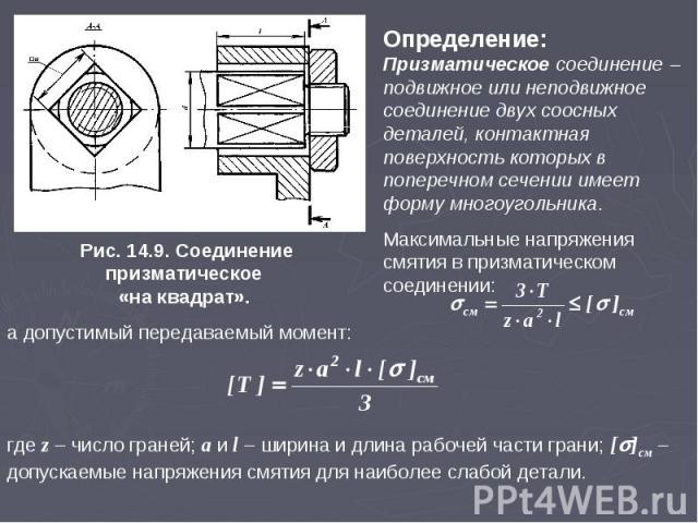 Определение: Призматическое соединение подвижное или неподвижное соединение двух соосных деталей, контактная поверхность которых в поперечном сечении имеет форму многоугольника. Максимальные напряжения смятия в призматическом соединении: Рис. 14.9. …