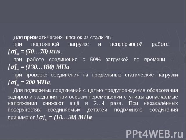 Для призматических шпонок из стали 45: при постоянной нагрузке и непрерывной работе []см = (50…70) МПа, при работе соединения с 50% загрузкой по времени []см = (130…180) МПа, при проверке соединения на предельные статические нагрузки []см = 200 МПа.…