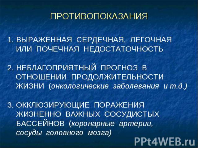 ПРОТИВОПОКАЗАНИЯ 1. ВЫРАЖЕННАЯ СЕРДЕЧНАЯ, ЛЕГОЧНАЯ ИЛИ ПОЧЕЧНАЯ НЕДОСТАТОЧНОСТЬ 2. НЕБЛАГОПРИЯТНЫЙ ПРОГНОЗ В ОТНОШЕНИИ ПРОДОЛЖИТЕЛЬНОСТИ ЖИЗНИ (онкологические заболевания и т.д.) 3. ОККЛЮЗИРУЮЩИЕ ПОРАЖЕНИЯ ЖИЗНЕННО ВАЖНЫХ СОСУДИСТЫХ БАССЕЙНОВ (корон…