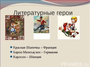 Литературные герои Красная Шапочка – Франция Барон Мюнхаузен – Германия Карлсон