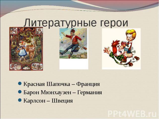 Литературные герои Красная Шапочка – Франция Барон Мюнхаузен – Германия Карлсон – Швеция