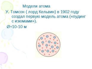 Модели атома У. Томсон ( лорд Кельвин) в 1902 году создал первую модель атома («