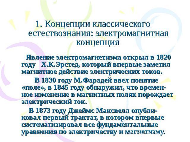 1. Концепции классического естествознания: электромагнитная концепция Явление электромагнетизма открыл в 1820 году Х.К.Эрстед, который впервые заметил магнитное действие электрических токов. В 1830 году М.Фарадей ввел понятие «поле», в 1845 году обн…