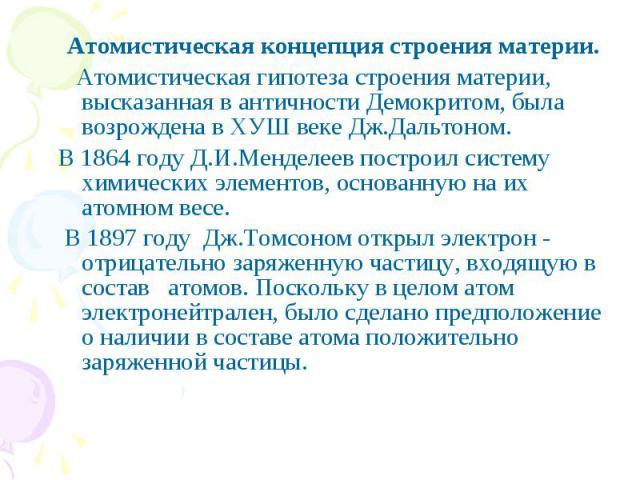 Атомистическая концепция строения материи. Атомистическая гипотеза строения материи, высказанная в античности Демокритом, была возрождена в ХУШ веке Дж.Дальтоном. В 1864 году Д.И.Менделеев построил систему химических элементов, основанную на их атом…