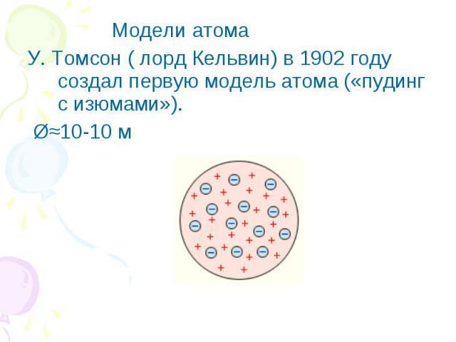 Модели атома У. Томсон ( лорд Кельвин) в 1902 году создал первую модель атома («пудинг с изюмами»). Ш≈10-10 м