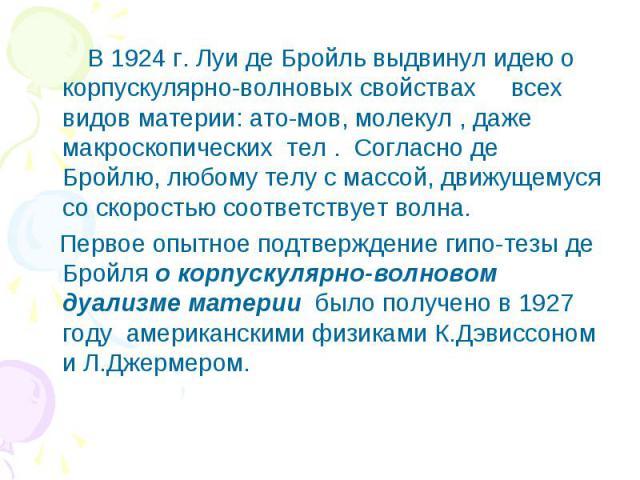 В 1924 г. Луи де Бройль выдвинул идею о корпускулярно-волновых свойствах всех видов материи: ато-мов, молекул , даже макроскопических тел . Согласно де Бройлю, любому телу с массой, движущемуся со скоростью соответствует волна. Первое опытное подтве…