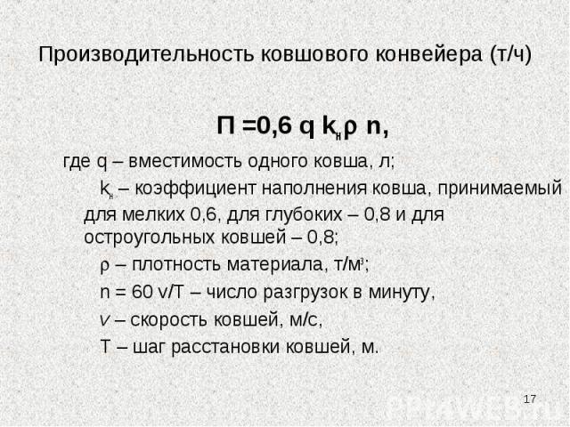 Производительность ковшового конвейера (т/ч) П =0,6 q kн n, где q – вместимость одного ковша, л; kн – коэффициент наполнения ковша, принимаемый для мелких 0,6, для глубоких – 0,8 и для остроугольных ковшей – 0,8; – плотность материала, т/м3; n = 60 …
