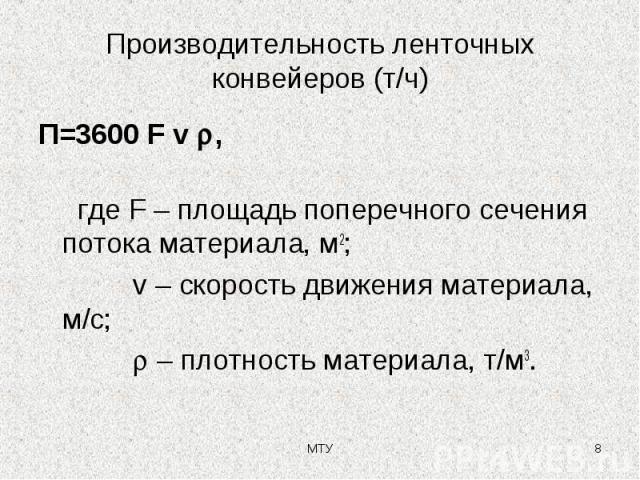 Производительность ленточных конвейеров (т/ч) П=3600 F v , где F – площадь поперечного сечения потока материала, м2; v – скорость движения материала, м/с; – плотность материала, т/м3. МТУ *