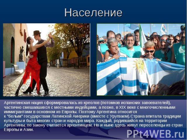 Население Аргентинская нация сформировалась из креолов (потомков испанских завоевателей), частично смешавшихся с местными индейцами, а позже, в XIX веке с многочисленными иммигрантами в основном из Европы. Поэтому Аргентина относится к \