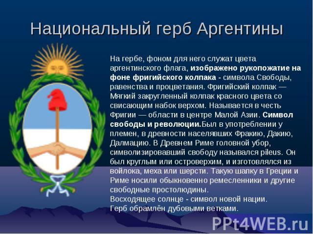 Национальный герб Аргентины На гербе, фоном для него служат цвета аргентинского флага, изображено рукопожатие на фоне фригийского колпака - символа Свободы, равенства и процветания. Фригийский колпак — Мягкий закругленный колпак красного цвета со св…