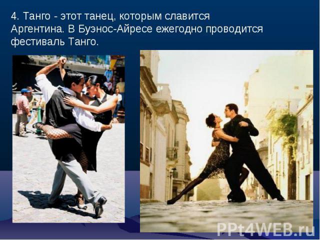 4. Танго - этот танец, которым славится Аргентина. В Буэнос-Айресе ежегодно проводится фестиваль Танго.