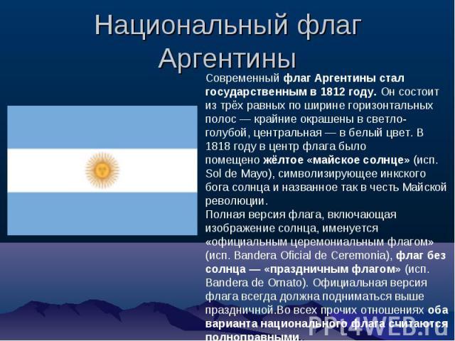 Национальный флаг Аргентины Современный флаг Аргентины стал государственным в 1812 году. Он состоит из трёх равных по ширине горизонтальных полос — крайние окрашены в светло-голубой, центральная — в белый цвет. В 1818 году в центр флага было помещен…