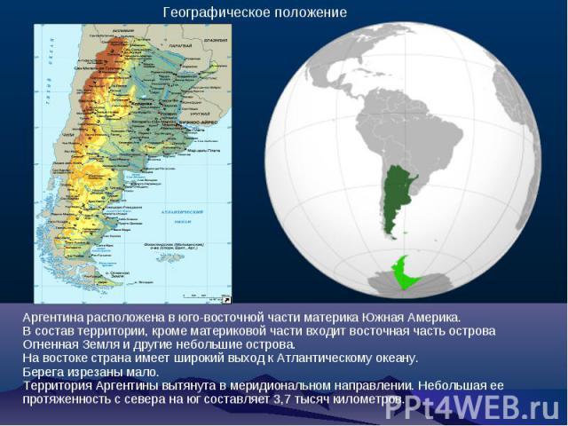 Аргентина расположена в юго-восточной части материка Южная Америка. В состав территории, кроме материковой части входит восточная часть острова Огненная Земля и другие небольшие острова. На востоке страна имеет широкий выход к Атлантическому океану.…