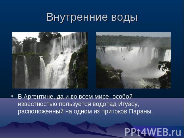 Внутренние воды В Аргентине, да и во всем мире, особой известностью пользуется водопад Игуасу, расположенный на одном из притоков Параны.