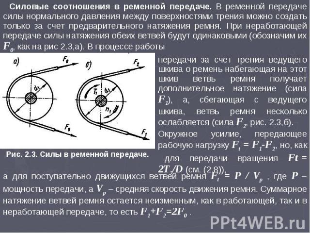 Силовые соотношения в ременной передаче. В ременной передаче силы нормального давления между поверхностями трения можно создать только за счет предварительного натяжения ремня. При неработающей передаче силы натяжения обеих ветвей будут одинаковыми …