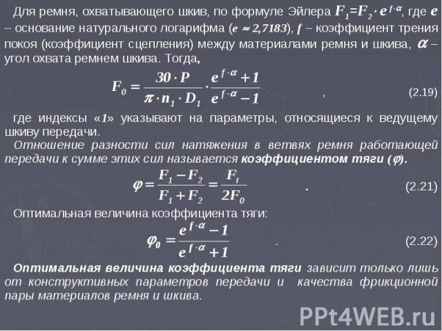 Для ремня, охватывающего шкив, по формуле Эйлера F1=F2 e f, где e – основание натурального логарифма (e 2,7183), f – коэффициент трения покоя (коэффициент сцепления) между материалами ремня и шкива, – угол охвата ремнем шкива. Тогда, , (2.19) где ин…